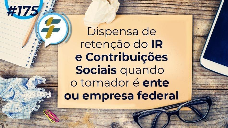 #175: Dispensa de retenção do IR e Contribuições Sociais quando o tomador é ente ou empresa federal (
