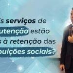 #197: Quais serviços de manutenção estão sujeitos à retenção das contribuições sociais?