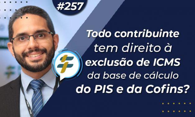 #257: Todo contribuinte tem direito à exclusão de ICMS da base de cálculo do PIS e da Cofins?