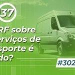 #302: O IRRF sobre os serviços de transporte é devido?