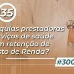 #300: Autarquias prestadoras de serviços de saúde estão sofrem retenção de Imposto de Renda