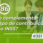 #351: Como complementar o tempo de contribuição para o INSS?
