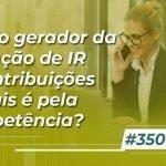 #350: O fato gerador da retenção de IR e Contribuições Sociais é pela competência?