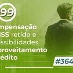 #364: A compensação do INSS retido e as possibilidades de aproveitamento do crédito