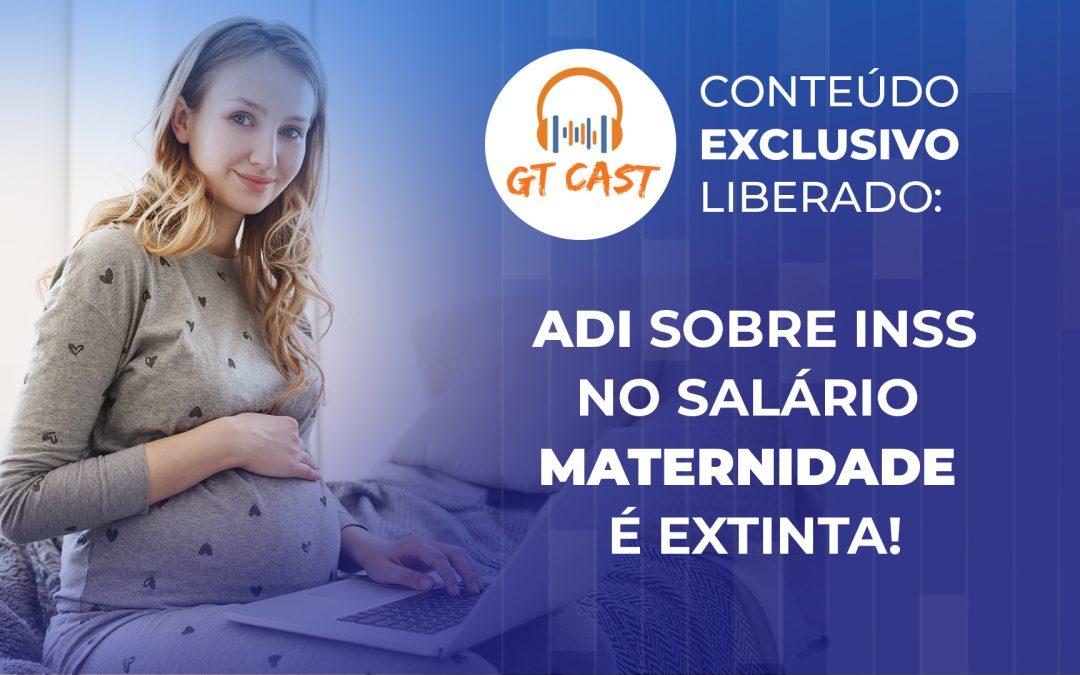 ADI sobre INSS no salário maternidade é extinta!