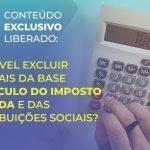 É possível excluir materiais da base de cálculo do Imposto de Renda e das Contribuições Sociais?