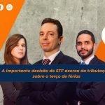 A importante decisão do STF acerca da tributação sobre o terço de férias